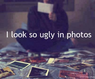 Do i look so ugly in pictures