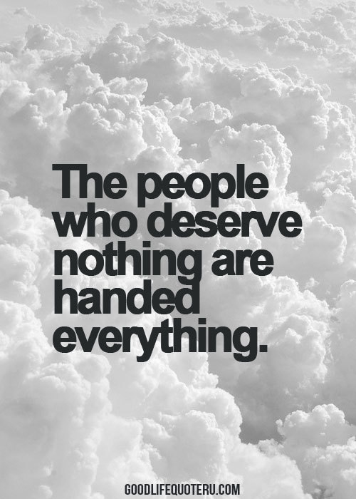 The People Who Deserve Nothing Are Handed Everything
