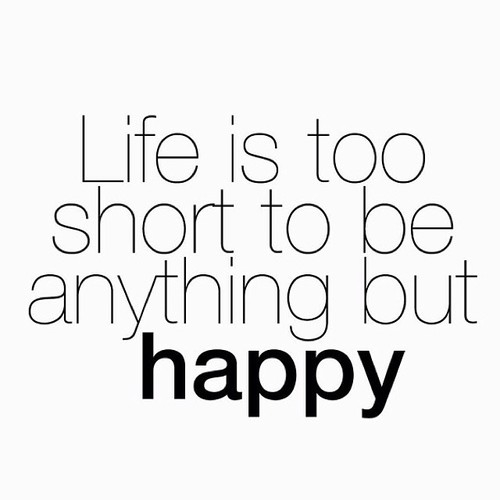 Life Is Too Short To Be Anything But Happy Quotes