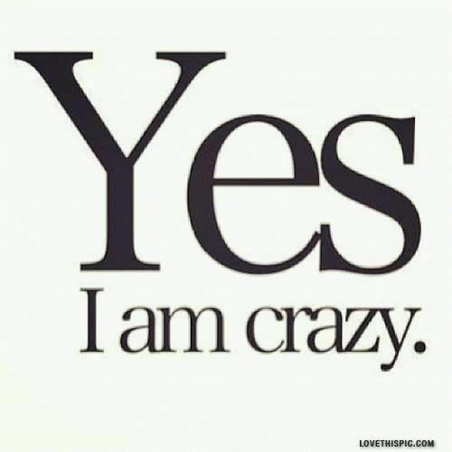 Yes I Am Crazy Pictures, Photos, and Images for Facebook, Tumblr ...