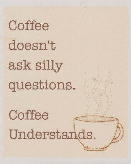 Coffee Love Quotes Tumblr: Coffee Doesn't Ask Silly Questions, Coffee Understands