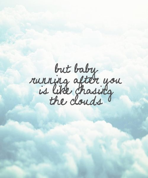 Great Song Quotes About Life: But Baby, Running After You Is Like Chasing The Clouds