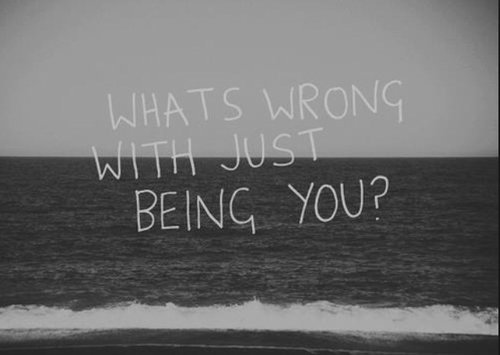 Whats wrong with just being you