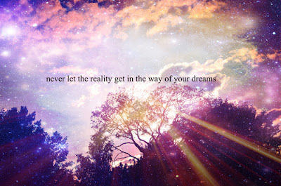 Never let the reality ...
