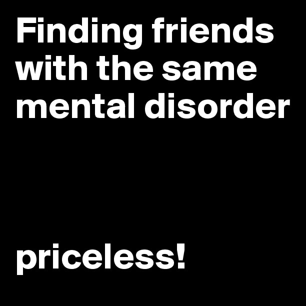 Photo Quotes About Friendship: Finding Friends With The Same Mental Disorder Pictures