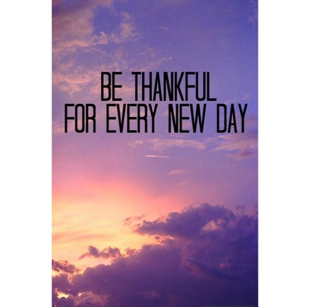 Thankful For A New Day Quotes: Be Thankful For Every NEw DAy Pictures, Photos, And Images