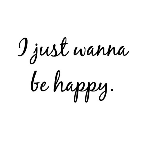I Just Want To Be Happy Quotes I Just Wanna Be Happy Pictures, Photos, and Images for Facebook  I Just Want To Be Happy Quotes