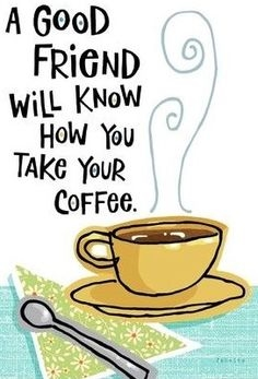 a good friend will know how you take your coffe