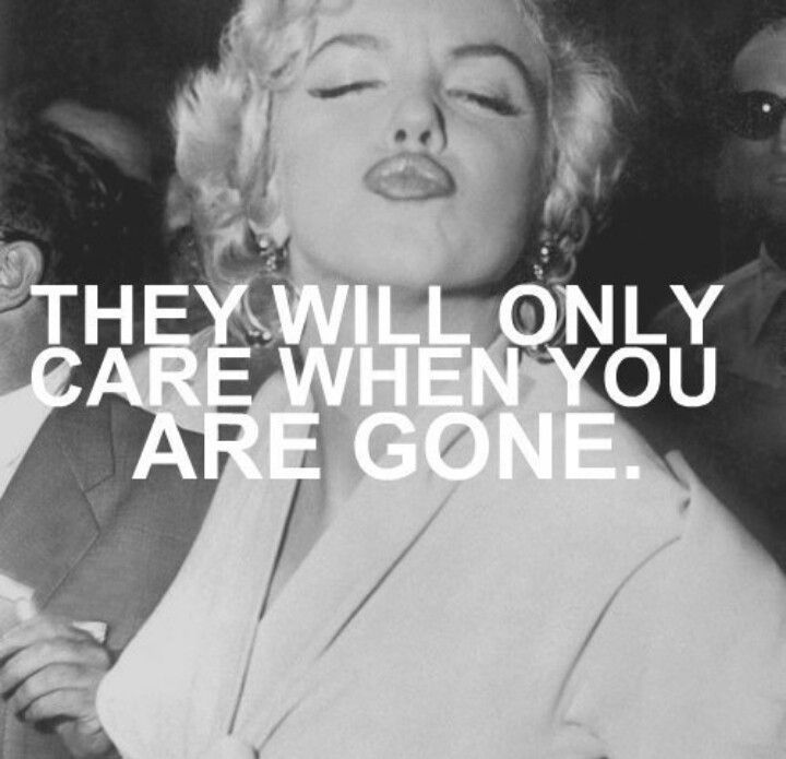 they will only care when you are gone