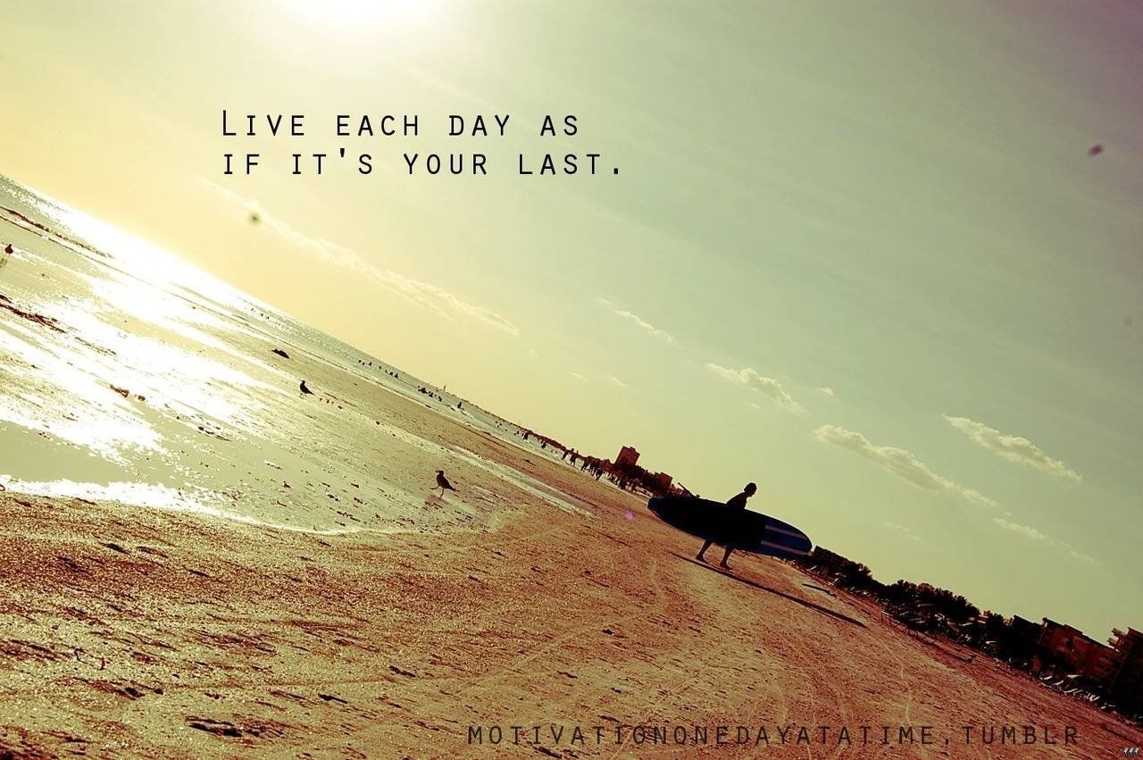 Live Each Day As If Its Your Last Pictures Photos And Images For Facebook Tumblr Pinterest And Twitter