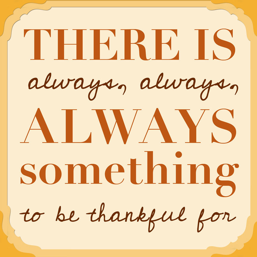 To Be Thankful Quotes: There Is Always, Always, ALWAYS Something To Be Thankful