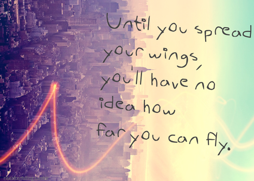 Until you spread your wings, youll have no idea how far you can fly