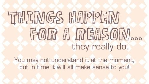 things happen for a reason essay No, everything does not happen for a reason over a year ago it is impossible that things should be other than they are for everything is right.