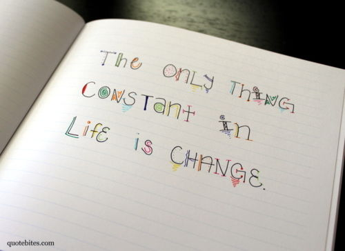 only constant thing in life is On change change happens it is the only thing that will remain constant 'change is the law of life and those who look only to the past or present are.