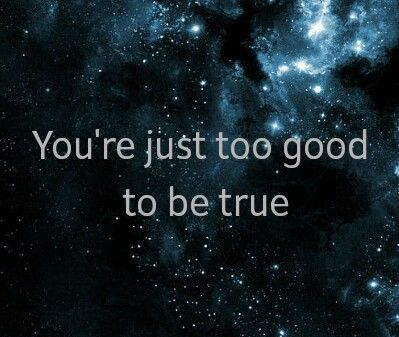you are just too good to be true