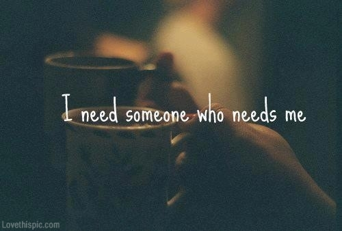 I Need Quotes About Love : love it i need someone who needs me