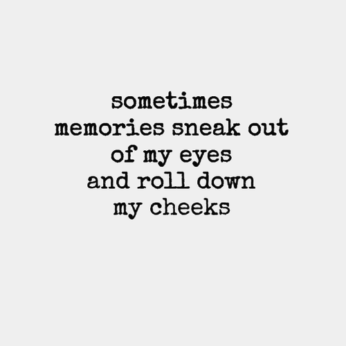 Memories Coming Back Quotes: Sometimes Memories Sneak Out Of My Eyes And Roll Down My