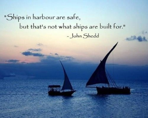 Ships in harbour are safe, but that's not what ships are built for.