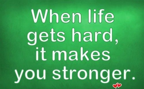 When life gets hard, it makes you stronger.