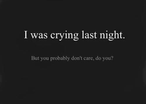Crying Love Quotes Adorable I Was Crying Last Night But You Probably Dont Care Do You Pictures