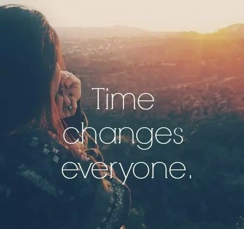 Time Changes Everything Life Must Go On Quotes
