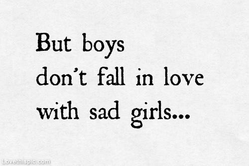 But Boys Donu0027t Fall In Love With Sad Girls.