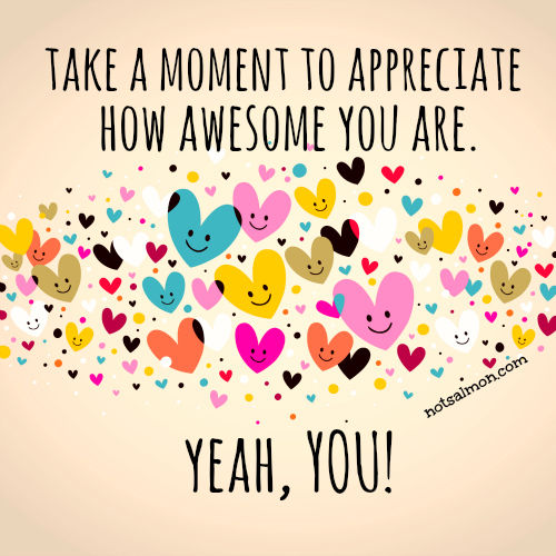Take A Moment To Appreciate How Awesome You Are, Yeah You ...