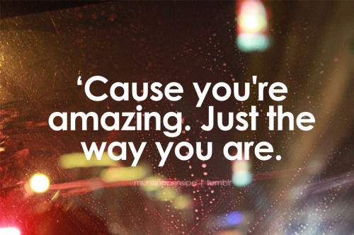 you are amazing the way you are
