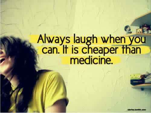 Always laugh when you can it is cheap medicine