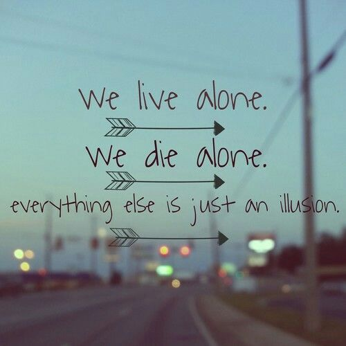 We Live Alone, We Die Alone, Everything Else Is Just An ...We Live Alone We Die Alone Everything Else Is Just An Illusion