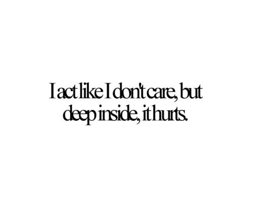 Quotes About Friends Hurting Your Feelings : I act like dont care but deep inside it hurts pictures