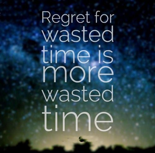 Time Wasted Quotes: Regret For Wasted Time Is More Wasted Time Pictures