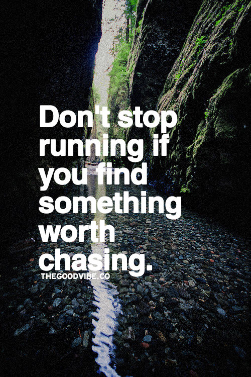 Superb Dont Stop Running If You Find Something Worth Chasing