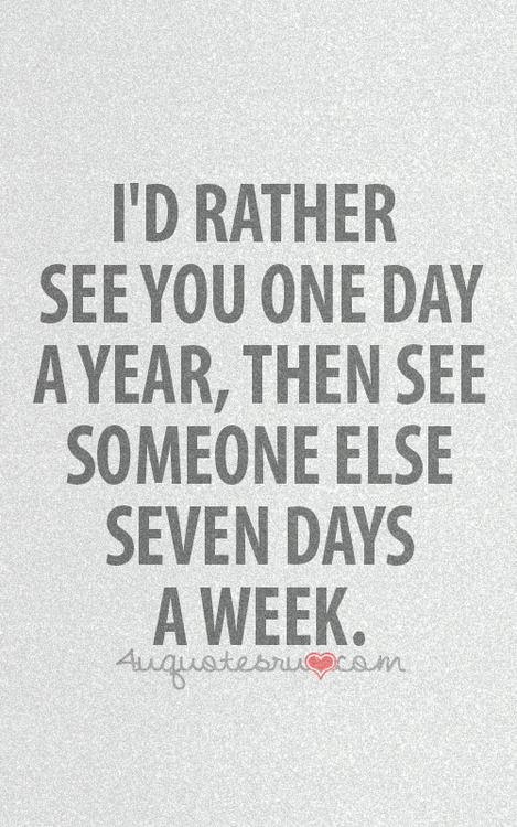 id rather see you one day a year then see someone else