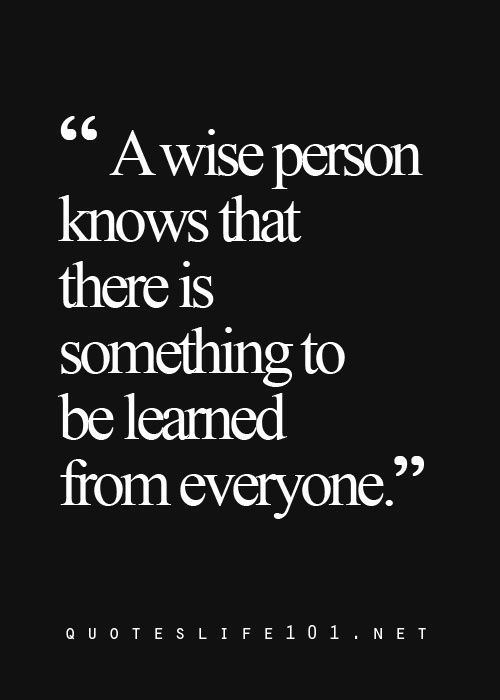 78 Wise Quotes On Life Love And Friendship: A Wise Person Knows That There Is Something To Be Learned