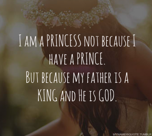 i am a princess because my father is a king and he is god