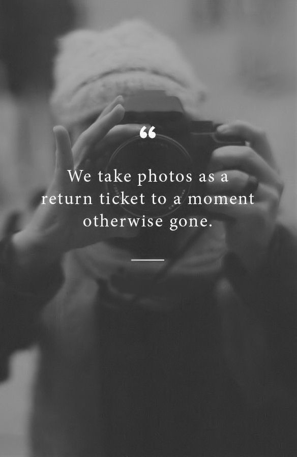 We Take Photos As A Return Ticket To A Moment Otherwise