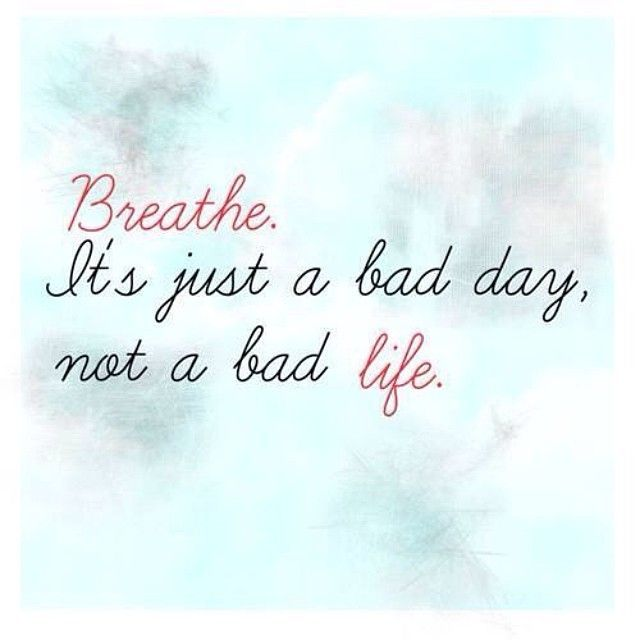 Breathe, Its Just A Bad Day Not A Bad Life Pictures, Photos, and