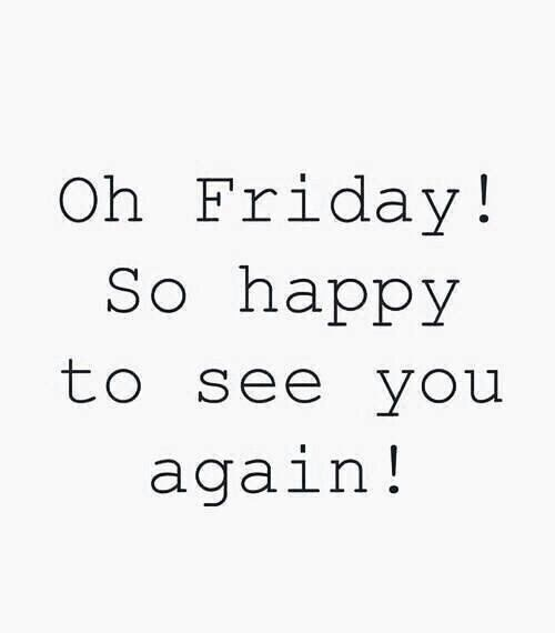 Happy Days Are Here Again Quotes: Oh Friday So Happy To See You Again Pictures, Photos, And