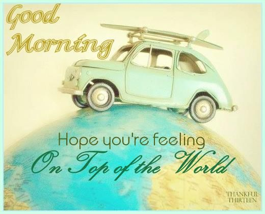 good morning hope you feel on top of the world