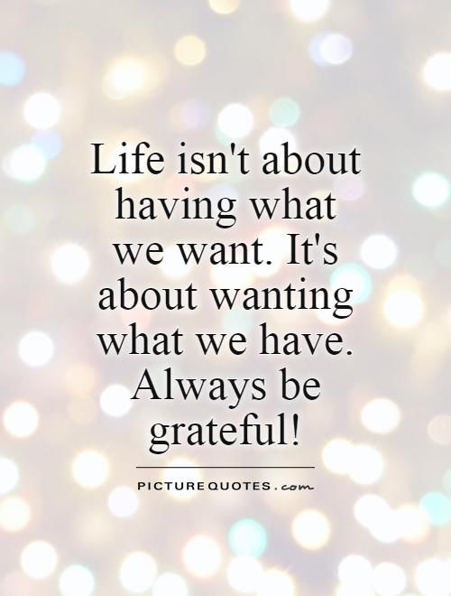 Life Isn't About Having What We Want. It's About Wanting ...  Life Isn't ...