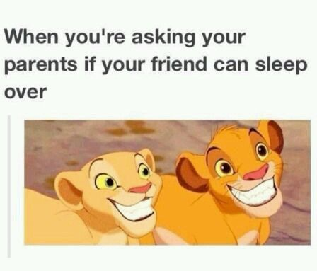when you re asking your parents if your friend can sleep over