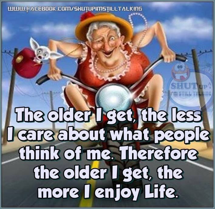 The Older I Get The Better I Was Quote: The Older I Get The Less I Care What People Think Of Me