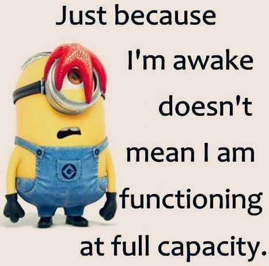 just because i m awake doesn t mean i am functioning at