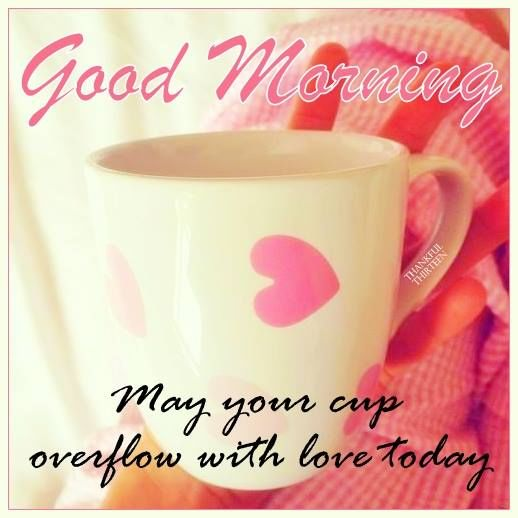 Good Morning May Your Cup Overflow With Love Today Pictures Photos And Images For Facebook