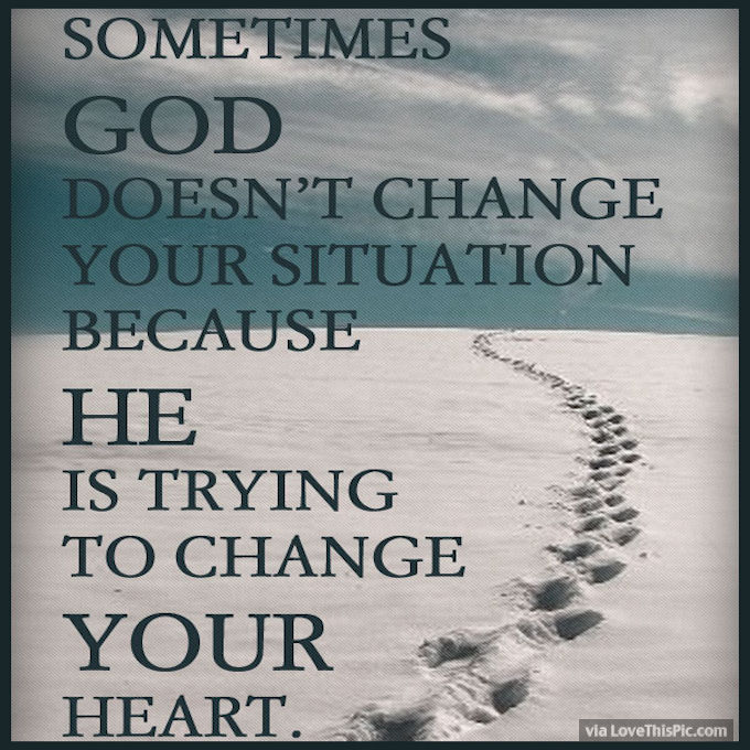 Sometimes God Doesn T Change Your Situation Because He Is