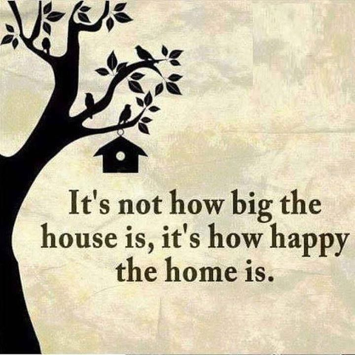 It's Not How Big The House Is It's How Happy The Home Is
