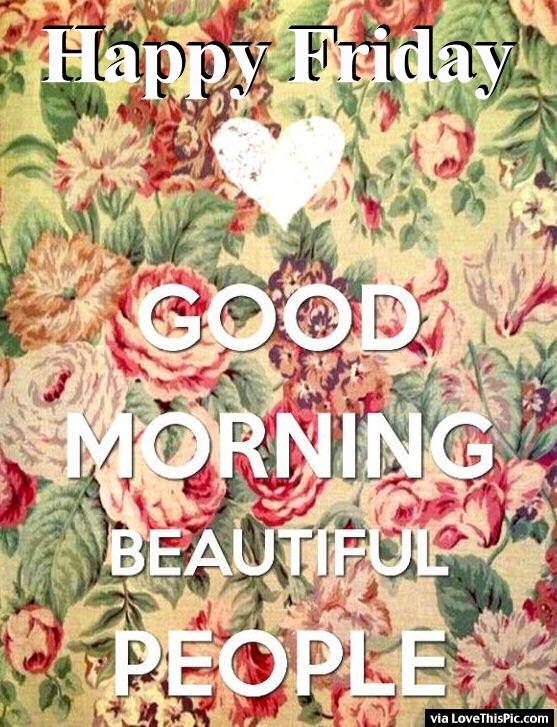 Happy Friday Good Morning Beautiful People