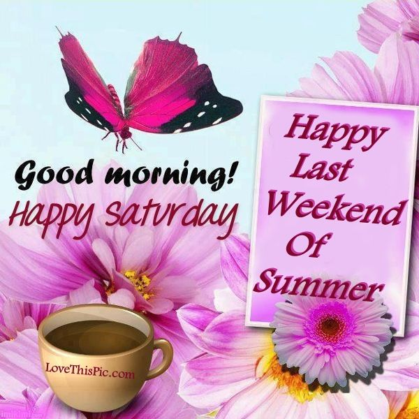 Last Saturday Of The Year Quotes: Good Morning Happy Saturday Happy Last Weekend Of Summer