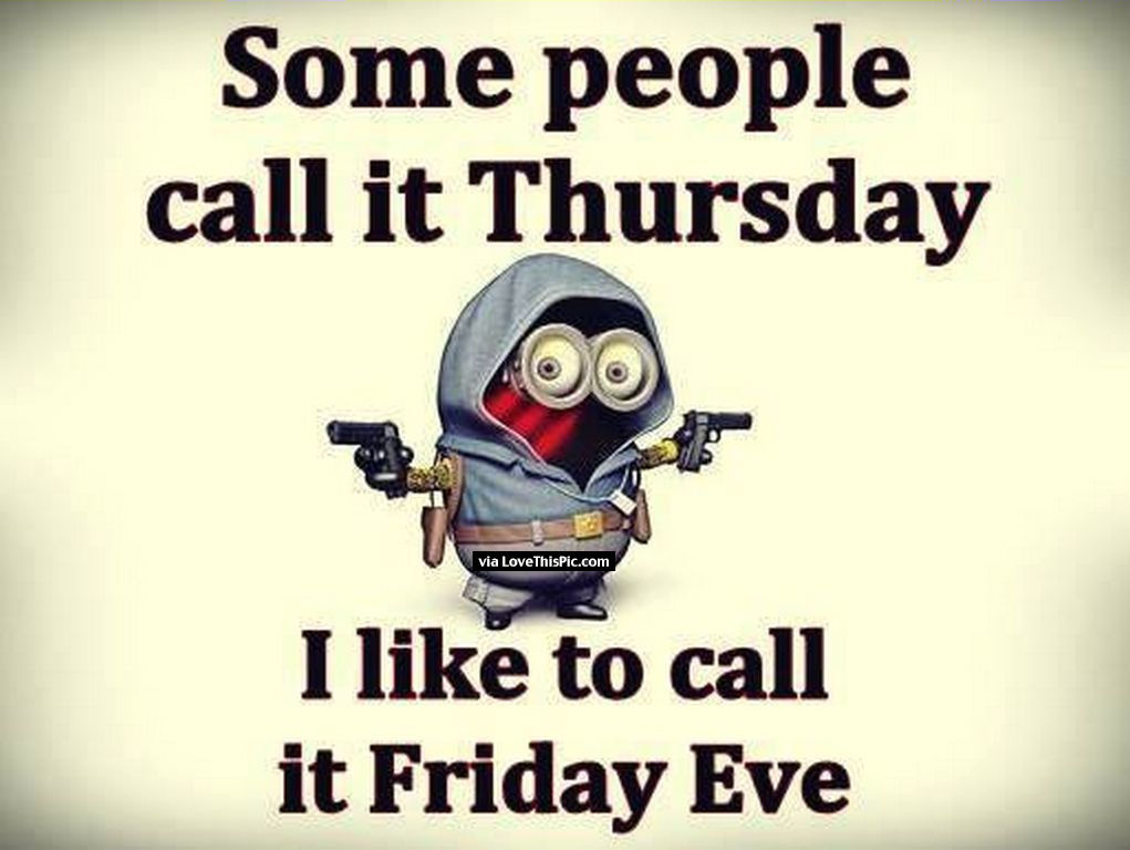 Some People Call It Thursday I Call It Friday Eve Minion ...